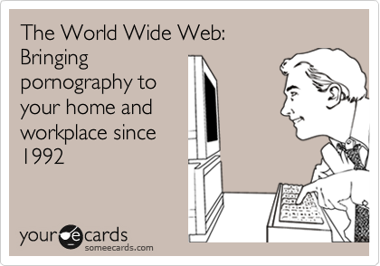 The World Wide Web: Bringing pornography to your home and workplace since 1992