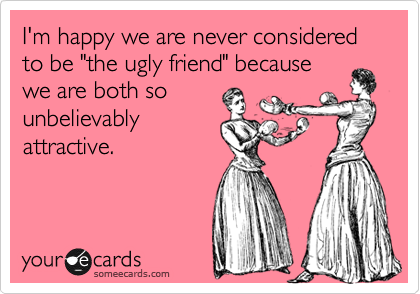 "I'm happy we are never considered to be ""the ugly friend"" because  we are both so unbelievably attractive."