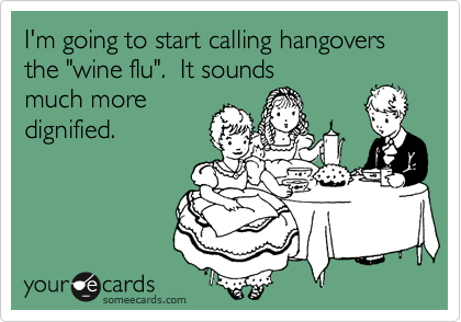 "I'm going to start calling hangovers the ""wine flu"".  It sounds much more dignified."