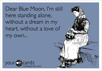 Dear Blue Moon, I'm still here standing alone, without a dream in my heart, without a love of my own...