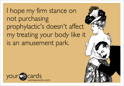 I hope my firm stance on not purchasing prophylactic's doesn't affect my treating your body like it is an amusement park.