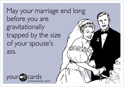 May your marriage end long before you are gravitationally trapped by the size of your spouse's ass.