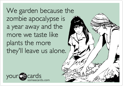 We garden because the zombie apocalypse is a year away and the more we taste like plants the more they'll leave us alone.