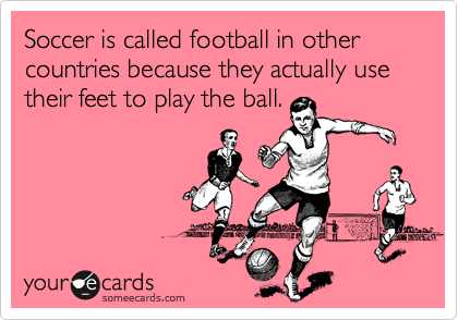 Soccer is called football in other countries because they actually use their feet to play the ball.