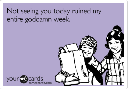 Not seeing you today ruined my entire goddamn week.