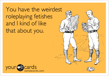 You have the weirdest roleplaying fetishes and I kind of like that about you.