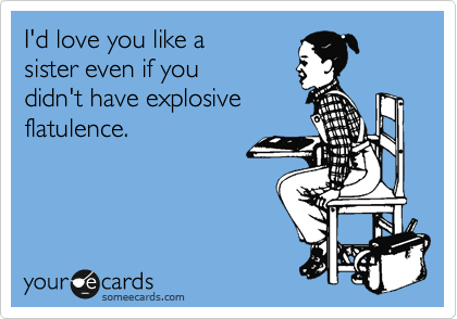I'd love you like a sister even if you didn't have explosive flatulence.
