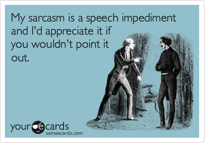 My sarcasm is a speech impediment and I'd appreciate it if you wouldn't point it out.