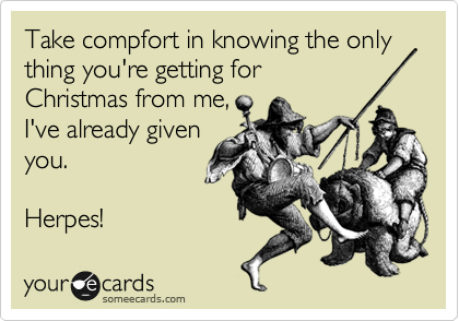 Take compfort in knowing the only thing you're getting for Christmas from me, I've already given you.    Herpes!