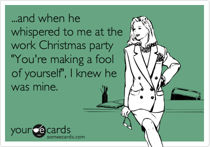 "...and when he whispered to me at the work Christmas party ""You're making a fool of yourself"", I knew he was mine."