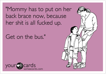 """Mommy has to put on her back brace now, because her shit is all fucked up.   Get on the bus."""