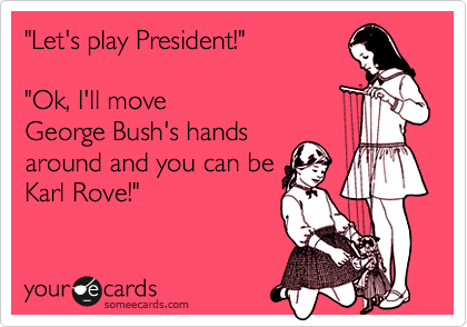 """Let's play President!""  ""Ok, I'll move George Bush's hands around and you can be  Karl Rove!"""