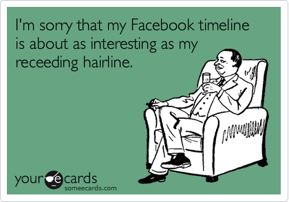 I'm sorry that my Facebook timeline is about as interesting as my receeding hairline.
