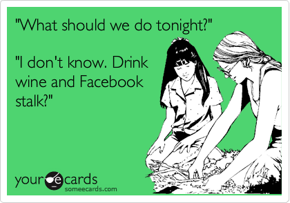 """""""What should we do tonight?""""  """"I don't know. Drink wine and Facebook stalk?"""""""