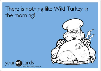 There is nothing like Wild Turkey in the morning!