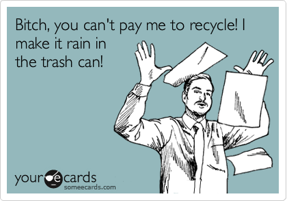 Bitch, you can't pay me to recycle! I make it rain in the trash can!