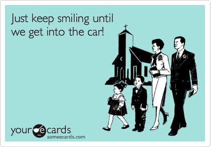 Just keep smiling until we get into the car!
