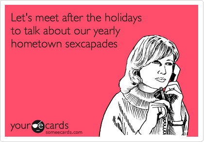 Let's meet after the holidays to talk about our yearly hometown sexcapades