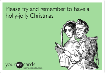 Please try and remember to have a holly-jolly Christmas.