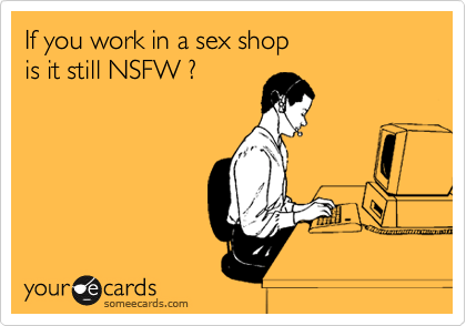 If you work in a sex shop is it still NSFW ?