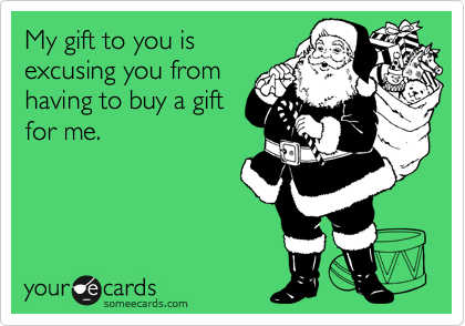 My gift to you is excusing you from having to buy a gift for me.