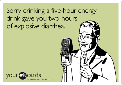 Sorry drinking a five-hour energy drink gave you two hours of explosive diarrhea.