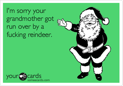I'm sorry your grandmother got run over by a fucking reindeer.