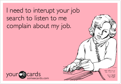 I need to interupt your job search to listen to me complain about my job.