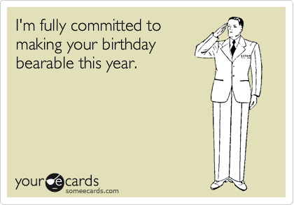 I'm fully committed to making your birthday bearable this year.