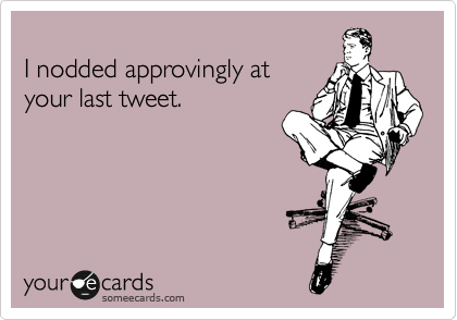 I nodded approvingly at  your last tweet.