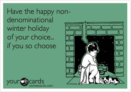 Have the happy non-denominational  winter holiday  of your choice... if you so choose
