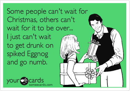 Some people can't wait for Christmas, others can't wait for it to be over... I just can't wait to get drunk on spiked Eggnog and go numb.