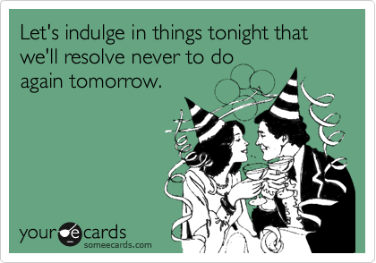 Let's indulge in things tonight that we'll resolve never to do again tomorrow.