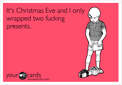 It's Christmas Eve and I only wrapped two fucking presents.