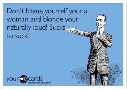 Don't blame yourself your a woman and blonde your naturally loud! Sucks to suck!