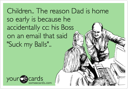 """Children.. The reason Dad is home so early is because he accidentally cc: his Boss on an email that said """"Suck my Balls"""".."""