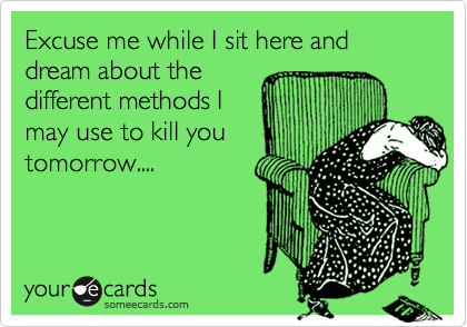 Excuse me while I sit here and dream about the different methods I may use to kill you tomorrow....
