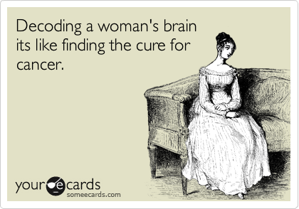 Decoding a woman's brain its like finding the cure for cancer.