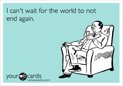I can't wait for the world to not end again.