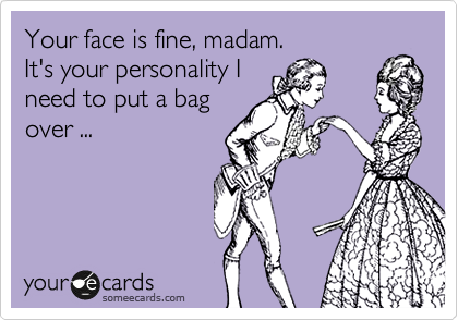 Your face is fine, madam. It's your personality I need to put a bag over ...
