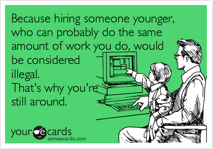 Because hiring someone younger, who can probably do the same amount of work you do, would be considered illegal.   That's why you're still around.