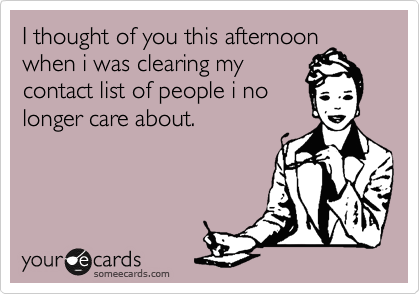 I thought of you this afternoon when i was clearing my contact list of people i no longer care about.