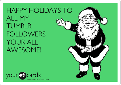 HAPPY HOLIDAYS TO ALL MY TUMBLR FOLLOWERS YOUR ALL AWESOME!