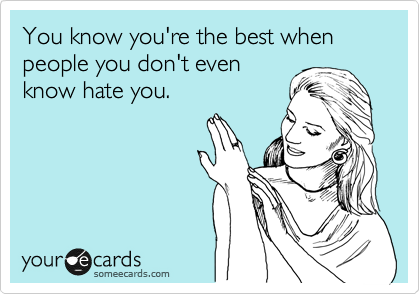 You know you're the best when people you don't even know hate you.