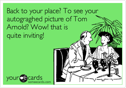 Back to your place? To see your autograghed picture of Tom Arnold? Wow! that is quite inviting!