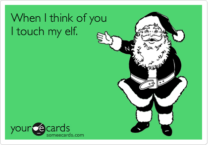 When I think of you  I touch my elf.