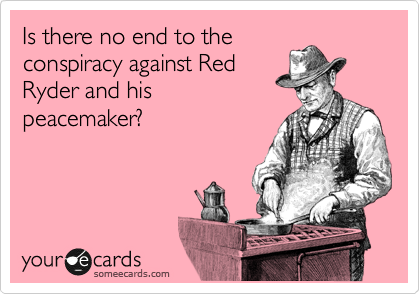 Is there no end to the conspiracy against Red Ryder and his peacemaker?
