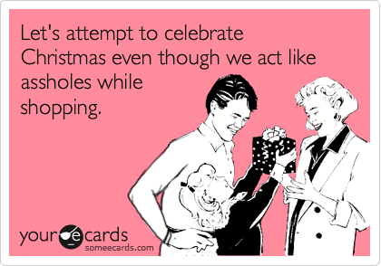 Let's attempt to celebrate Christmas even though we act like assholes while shopping.