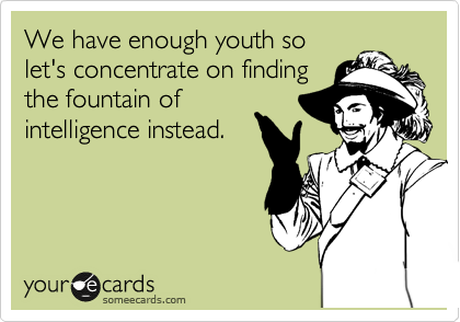 We have enough youth so let's concentrate on finding the fountain of intelligence instead.