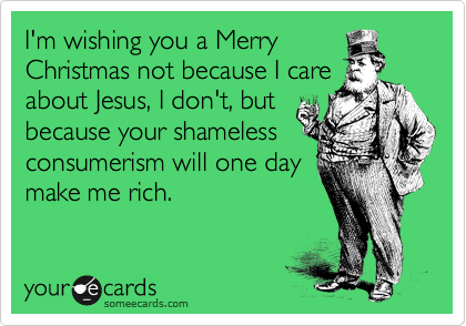 I'm wishing you a Merry Christmas not because I care about Jesus, I don't, but because your shameless consumerism will one day make me rich.